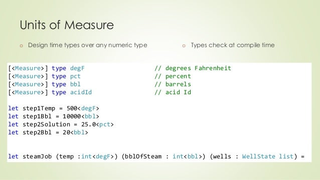 Units of Measure  o Design time types over any numeric type  o Types check at compile time  [<Measure>] type degF // degre...