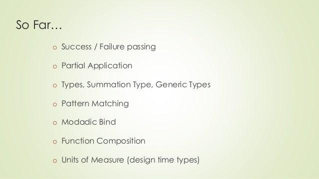 So Far…  o Success / Failure passing  o Partial Application  o Types, Summation Type, Generic Types  o Pattern Matching  o...