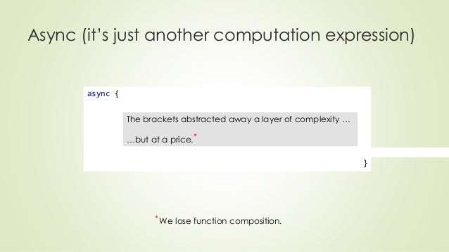 Async (it's just another computation expression)  async {  }  The brackets abstracted away a layer of complexity …  …but a...