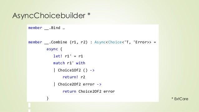 AsyncChoicebuilder *  member __.Bind …  member __.Combine (r1, r2) : Async<Choice<'T, 'Error>> =  async {  let! r1' = r1  ...