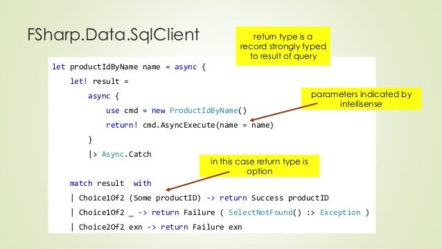 FSharp.Data.SqlClient  let productIdByName name = async {  let! result =  async {  return type is a  record strongly typed...