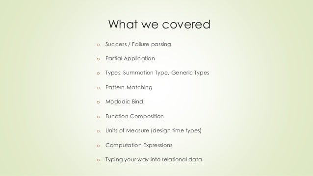 What we covered  o Success / Failure passing  o Partial Application  o Types, Summation Type, Generic Types  o Pattern Mat...