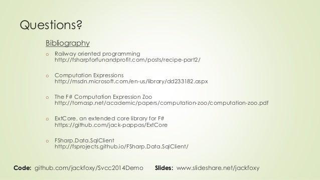 Questions?  Bibliography  o Railway oriented programming  http://fsharpforfunandprofit.com/posts/recipe-part2/  o Computat...
