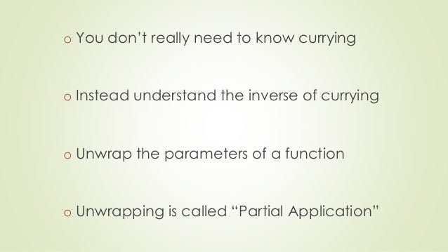 o You don't really need to know currying  o Instead understand the inverse of currying  o Unwrap the parameters of a funct...