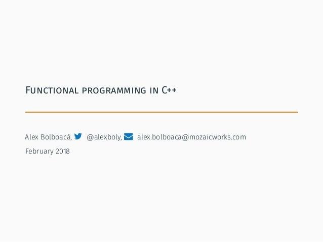 Functional programming in C++ Alex Bolboacă,  @alexboly,  alex.bolboaca@mozaicworks.com February 2018