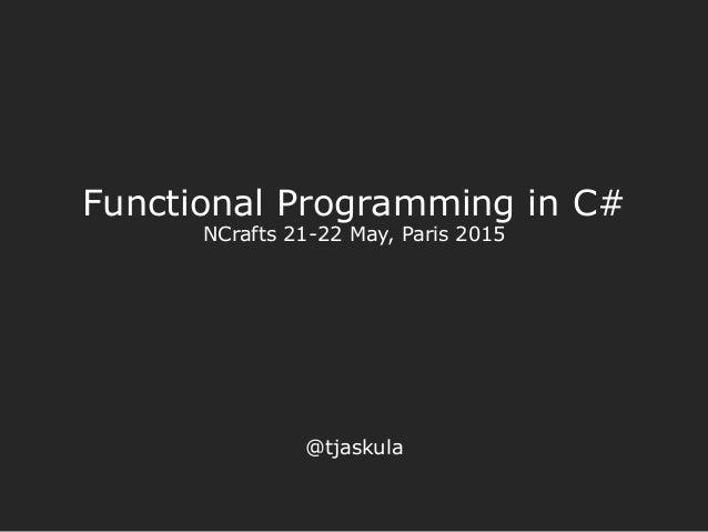 Functional Programming in C# NCrafts 21-22 May, Paris 2015 @tjaskula