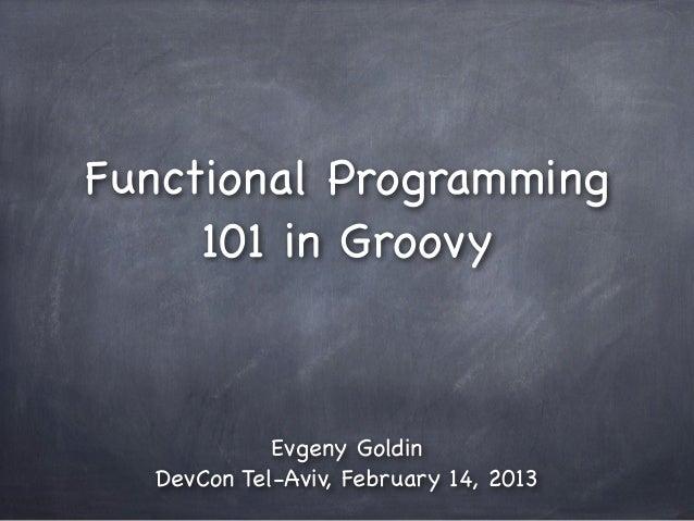 Functional Programming     101 in Groovy            Evgeny Goldin  DevCon Tel-Aviv, February 14, 2013