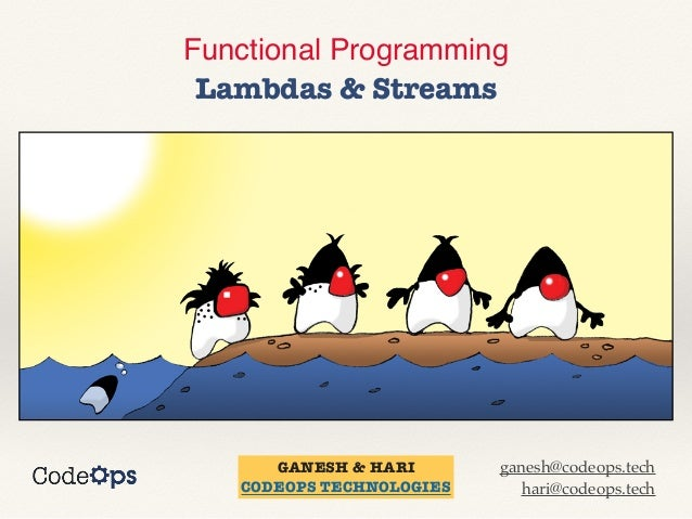 Functional Programming    Lambdas & Streams GANESH & HARI   CODEOPS TECHNOLOGIES ganesh@codeops.tech   hari@codeops.tech