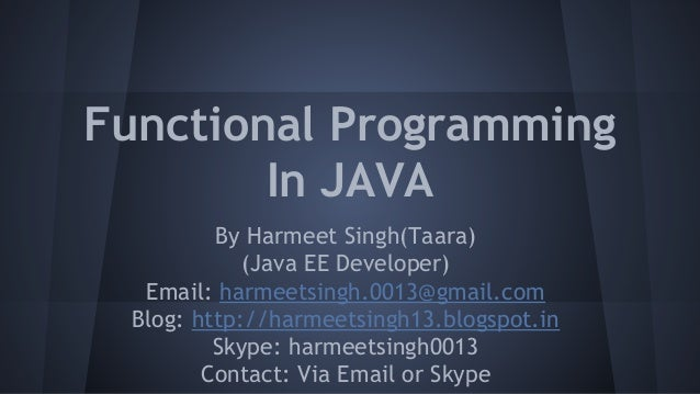 Functional Programming In JAVA By Harmeet Singh(Taara) (Java EE Developer) Email: harmeetsingh.0013@gmail.com Blog: http:/...