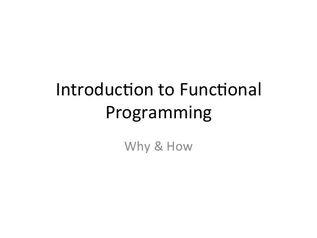 Introduc)on  to  Func)onal   Programming   Why  &  How
