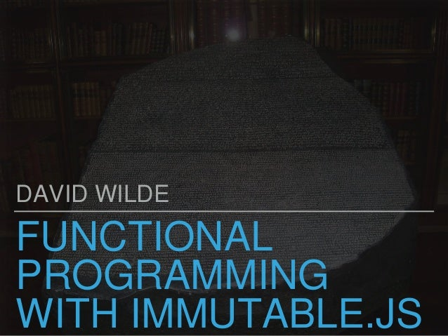 FUNCTIONAL PROGRAMMING WITH IMMUTABLE.JS DAVID WILDE