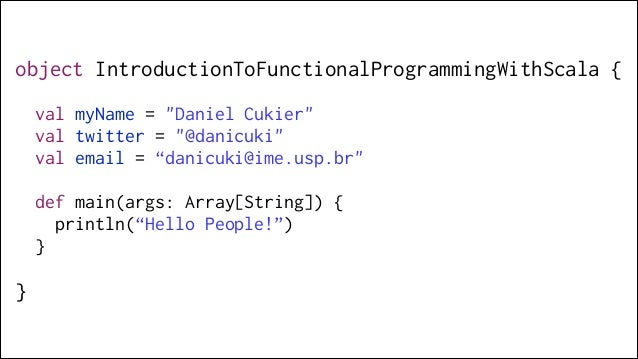"""object IntroductionToFunctionalProgrammingWithScala { !  val myName = """"Daniel Cukier"""" val twitter = """"@danicuki"""" val email ..."""