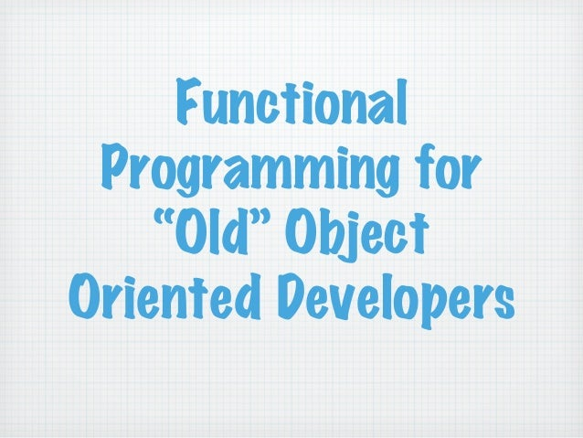 """Functional Programming for """"Old"""" Object Oriented Developers"""