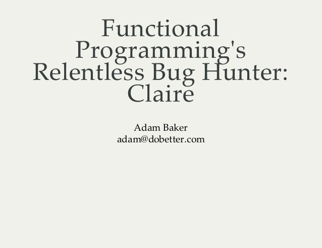 FunctionalProgrammingsRelentless Bug Hunter:ClaireAdam Bakeradam@dobetter.com