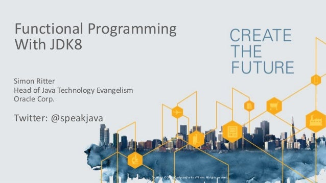 Functional Programming With JDK8 Simon Ritter Head of Java Technology Evangelism Oracle Corp. Twitter: @speakjava Copyrigh...