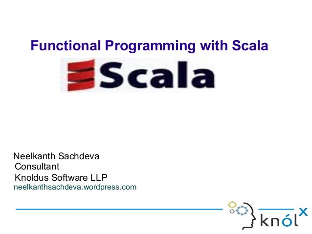 Functional Programming with ScalaNeelkanth SachdevaConsultantKnoldus Software LLPneelkanthsachdeva.wordpress.com