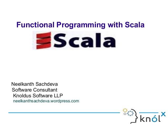 Functional Programming with ScalaNeelkanth SachdevaSoftware ConsultantKnoldus Software LLPneelkanthsachdeva.wordpress.com