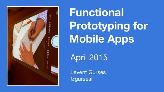 Functional Prototyping for Mobile Apps Levent Gurses @gursesl April 2015