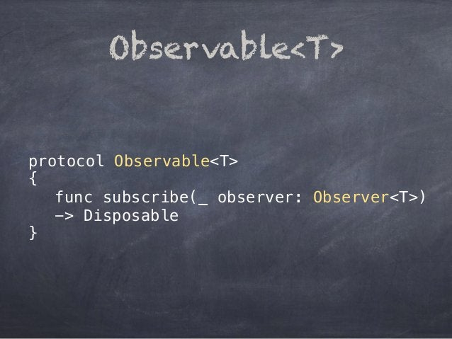 protocol Observable<T> { func subscribe(_ observer: Observer<T>) -> Disposable } Observable<T>