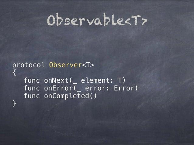 protocol Observer<T> { func onNext(_ element: T) func onError(_ error: Error) func onCompleted() } Observable<T>