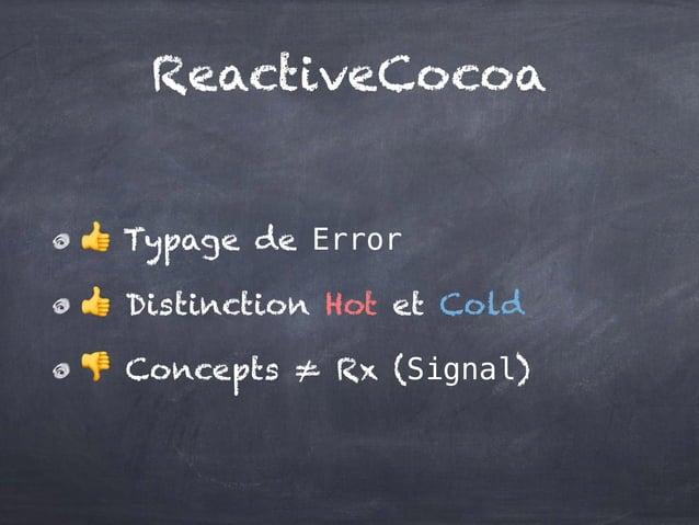 ReactiveCocoa 👍 Typage de Error 👍 Distinction Hot et Cold 👎 Concepts ≠ Rx (Signal)