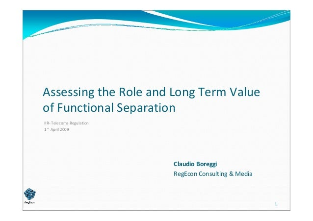 Assessing the Role and Long Term Value   of Functional Separation IIR‐ Telecoms Regulation 1° April 2009  Claudio Boreggi ...