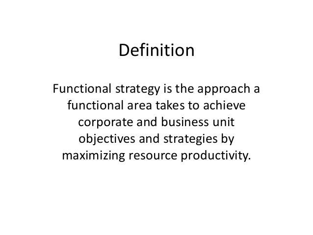 DefinitionFunctional strategy is the approach a  functional area takes to achieve    corporate and business unit    object...