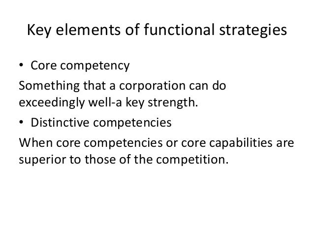 Key elements of functional strategies• Core competencySomething that a corporation can doexceedingly well-a key strength.•...