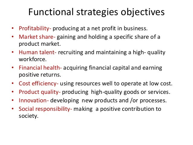 Functional strategies objectives• Profitability- producing at a net profit in business.• Market share- gaining and holding...
