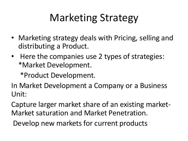 Marketing Strategy• Marketing strategy deals with Pricing, selling and   distributing a Product.• Here the companies use 2...