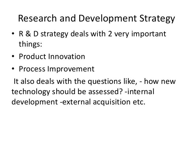 Research and Development Strategy• R & D strategy deals with 2 very important   things:• Product Innovation• Process Impro...