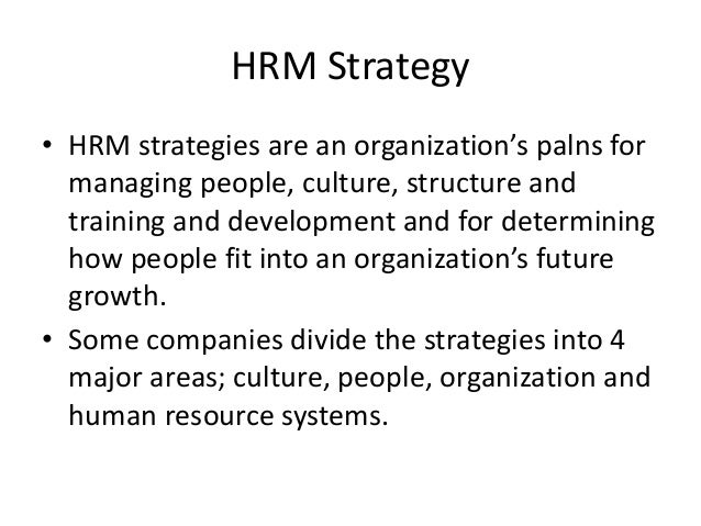 HRM Strategy• HRM strategies are an organization's palns for  managing people, culture, structure and  training and develo...