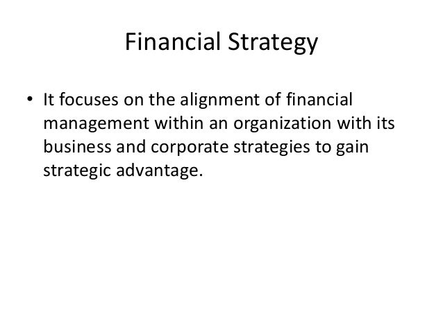 Financial Strategy• It focuses on the alignment of financial  management within an organization with its  business and cor...