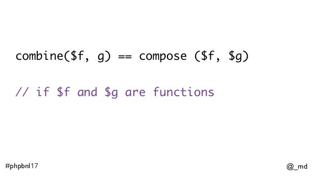 @_md#phpbnl17 combine($f, g) == compose ($f, $g) // if $f and $g are functions
