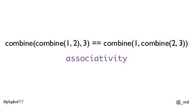 @_md#phpbnl17 combine(combine(1, 2), 3) == combine(1, combine(2, 3)) associativity
