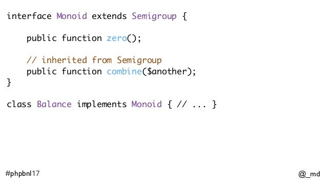 @_md#phpbnl17 interface Monoid extends Semigroup { public function zero(); // inherited from Semigroup public function co...