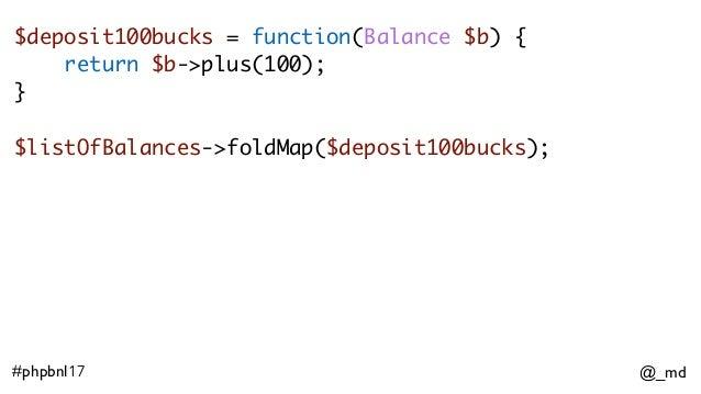 @_md#phpbnl17 $deposit100bucks = function(Balance $b) { return $b->plus(100); }  $listOfBalances->foldMap($deposit100buc...