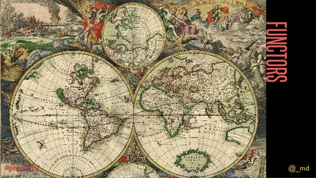 @_md#phpbnl17 FUNCTORS @_md#phpbnl17 https://upload.wikimedia.org/wikipedia/commons/3/3b/World_Map_1689.JPG