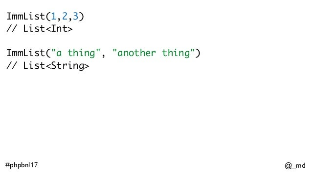 """@_md#phpbnl17 ImmList(1,2,3) // List<Int> ImmList(""""a thing"""", """"another thing"""") // List<String>"""