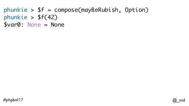 @_md#phpbnl17 phunkie > $f = compose(mayBeRubish, Option) phunkie > $f(42) $var0: None = None