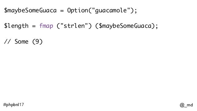 """@_md#phpbnl17 $maybeSomeGuaca = Option(""""guacamole""""); $length = fmap (""""strlen"""") ($maybeSomeGuaca); // Some (9)"""