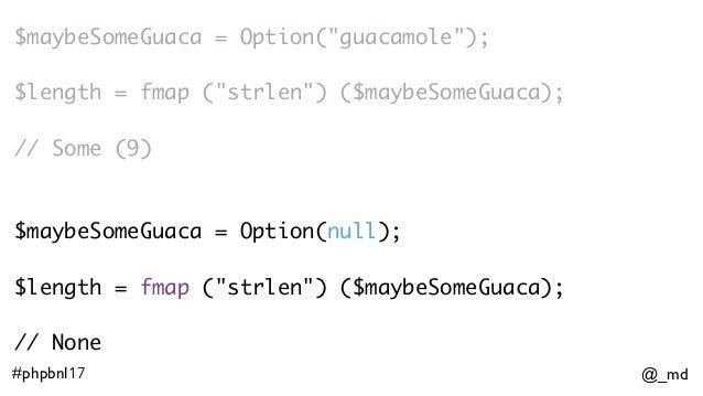 """@_md#phpbnl17 $maybeSomeGuaca = Option(""""guacamole""""); $length = fmap (""""strlen"""") ($maybeSomeGuaca); // Some (9) $maybeSomeGu..."""