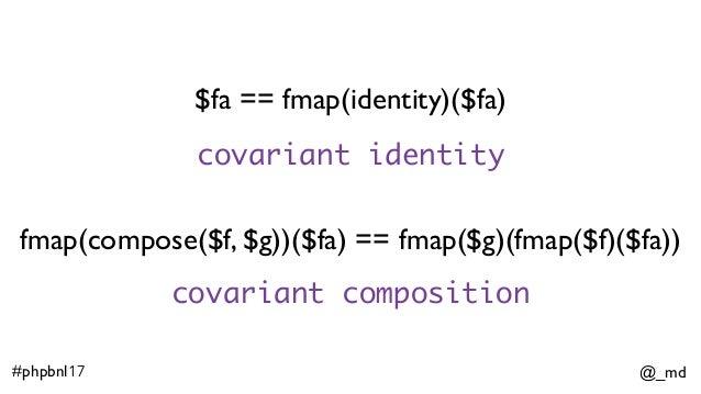 @_md#phpbnl17 $fa == fmap(identity)($fa) fmap(compose($f, $g))($fa) == fmap($g)(fmap($f)($fa)) covariant identity covarian...
