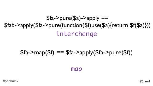 @_md#phpbnl17 $fa->pure($a)->apply == $fab->apply($fa->pure(function($f)use($a){return $f($a)})) $fa->map($f) == $fa->app...