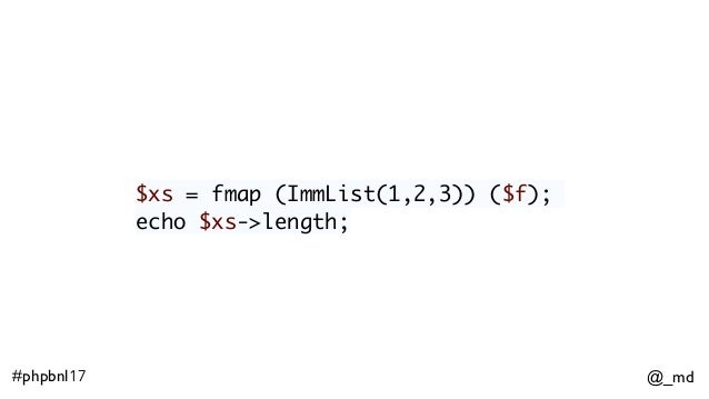 @_md#phpbnl17 $xs = fmap (ImmList(1,2,3)) ($f); echo $xs->length;