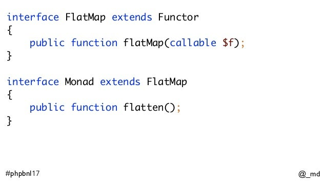 @_md#phpbnl17 interface FlatMap extends Functor { public function flatMap(callable $f); } interface Monad extends FlatMa...