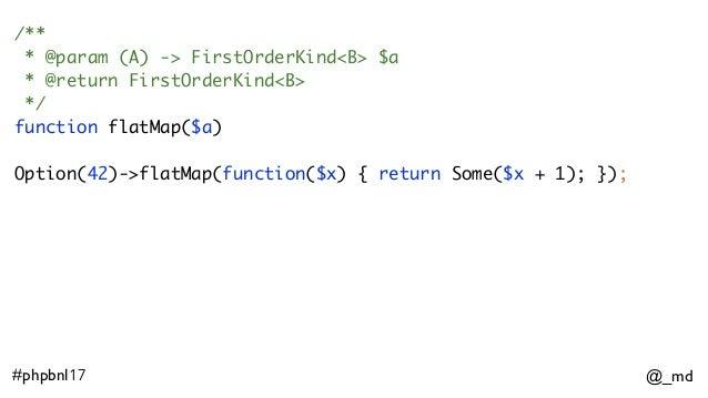 @_md#phpbnl17 /** * @param (A) -> FirstOrderKind<B> $a * @return FirstOrderKind<B> */ function flatMap($a) Option(42)->fla...