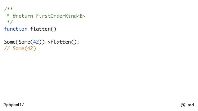 @_md#phpbnl17 /** * @return FirstOrderKind<B> */ function flatten() Some(Some(42))->flatten(); // Some(42)