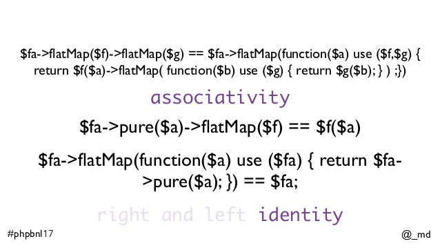 @_md#phpbnl17 $fa->flatMap($f)->flatMap($g) == $fa->flatMap(function($a) use ($f,$g) { return $f($a)->flatMap( function($b...
