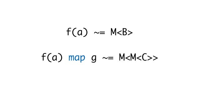 f(a) ~= M<B> f(a) map g ~= M<M<C>>
